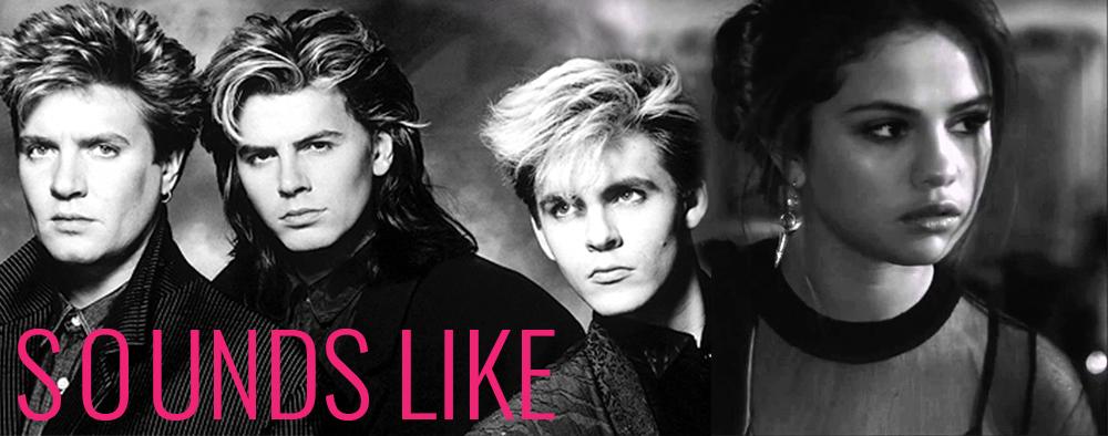 SOUNDS LIKE : Selena Gomez & Duran Duran